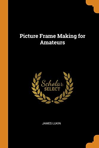 Picture Frame Making for Amateurs by James Lukin