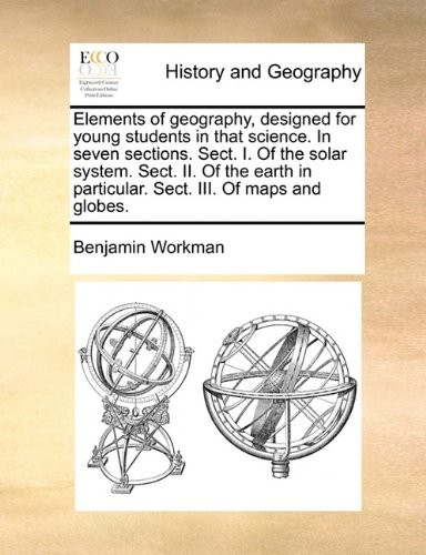 Elements of geography, designed for young students in that science. In seven sections. Sect. I. Of the solar system. Sect. II. Of the earth in particular. Sect. III. Of maps and globes. by Benjamin Workman