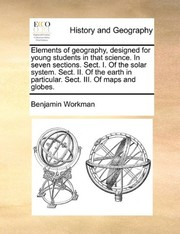 Cover of: Elements of geography, designed for young students in that science. In seven sections. Sect. I. Of the solar system. Sect. II. Of the earth in particular. Sect. III. Of maps and globes. | Benjamin Workman
