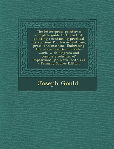The letter-press printer: a complete guide to the art of printing ; containing practical instructions for learners at case, press, and machine. ... schemes of impositions; job work, with exa by Joseph Gould