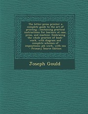 Cover of: The letter-press printer: a complete guide to the art of printing ; containing practical instructions for learners at case, press, and machine. ... schemes of impositions; job work, with exa | Joseph Gould