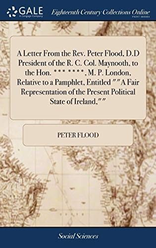 A Letter from the Rev. Peter Flood, D.D President of the R. C. Col. Maynooth, to the Hon. *** ****, M. P. London, Relative to a Pamphlet, Entitled a ... of the Present Political State of Ireland, by Peter Flood