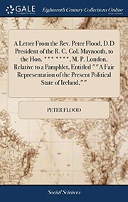 Cover of: A Letter from the Rev. Peter Flood, D.D President of the R. C. Col. Maynooth, to the Hon. *** ****, M. P. London, Relative to a Pamphlet, Entitled a ... of the Present Political State of Ireland, | Peter Flood