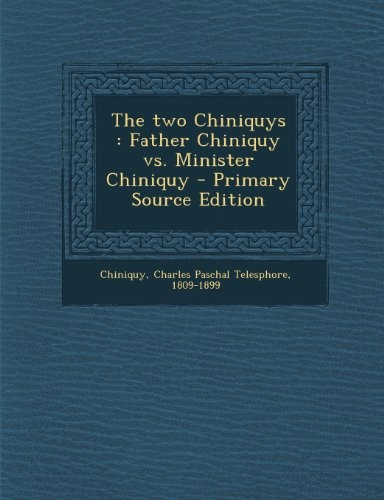 The two Chiniquys: Father Chiniquy vs. Minister Chiniquy by Charles Paschal Telesphore Chiniquy