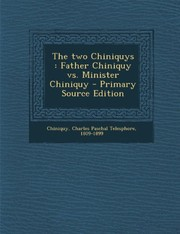 Cover of: The two Chiniquys: Father Chiniquy vs. Minister Chiniquy | Charles Paschal Telesphore Chiniquy