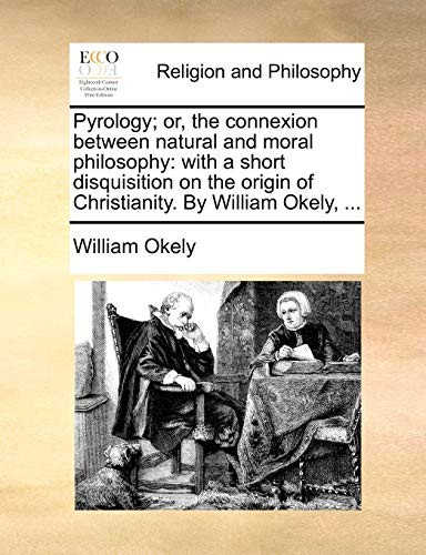 Pyrology; or, the connexion between natural and moral philosophy: with a short disquisition on the origin of Christianity. By William Okely, ... by William Okely