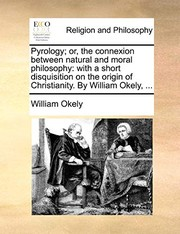 Cover of: Pyrology; or, the connexion between natural and moral philosophy: with a short disquisition on the origin of Christianity. By William Okely, ... | William Okely
