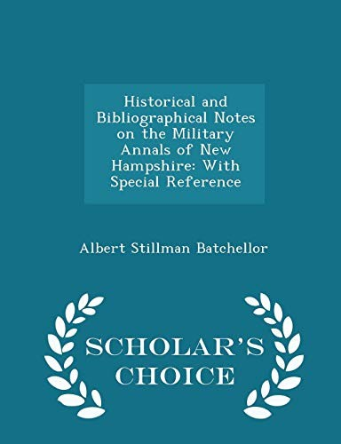Historical and Bibliographical Notes on the Military Annals of New Hampshire: With Special Reference - Scholar's Choice Edition by Albert Stillman Batchellor