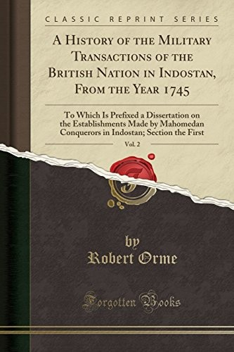 A History of the Military Transactions of the British Nation in Indostan, From the Year 1745, Vol. 2: To Which Is Prefixed a Dissertation on the ... Indostan; Section the First (Classic Reprint) by Robert Orme