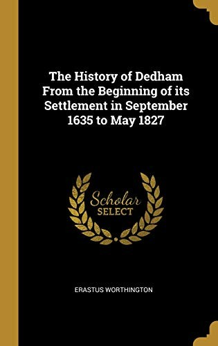 The History of Dedham From the Beginning of its Settlement in September 1635 to May 1827 by Erastus Worthington