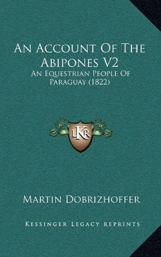 An Account Of The Abipones V2: An Equestrian People Of Paraguay (1822) by Martin Dobrizhoffer