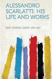 Cover of: Alessandro Scarlatti: His Life and Works | Dent Edward Joseph 1876-1957