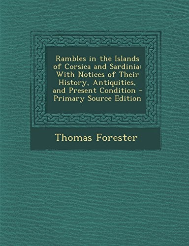 Rambles in the Islands of Corsica and Sardinia: With Notices of Their History, Antiquities, and Present Condition - Primary Source Edition by Thomas Forester