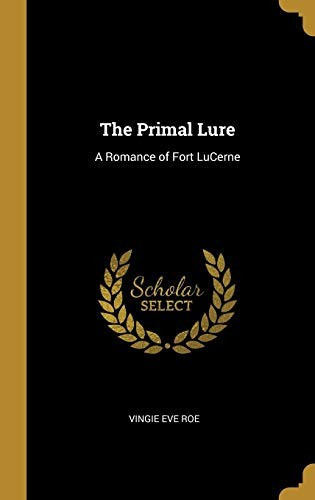 The Primal Lure: A Romance of Fort LuCerne by Vingie Eve Roe