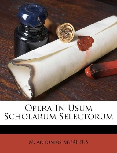 Opera In Usum Scholarum Selectorum (French Edition) by M. Antonius MURETUS