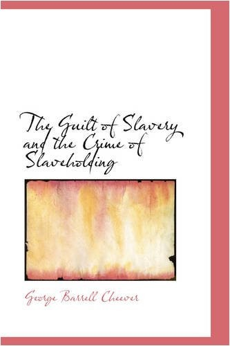 The Guilt of Slavery and the Crime of Slaveholding by George Barrell Cheever
