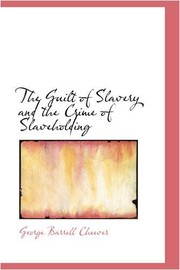 Cover of: The Guilt of Slavery and the Crime of Slaveholding | George Barrell Cheever
