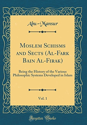 Moslem Schisms and Sects (Al-Fark Bain Al-Firak), Vol. 1: Being the History of the Various Philosophic Systems Developed in Islam (Classic Reprint) by Abu-Mansur Abu-Mansur