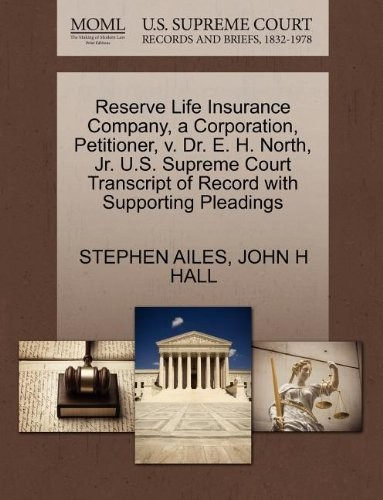 Reserve Life Insurance Company, a Corporation, Petitioner, v. Dr. E. H. North, Jr. U.S. Supreme Court Transcript of Record with Supporting Pleadings by STEPHEN AILES, JOHN H HALL