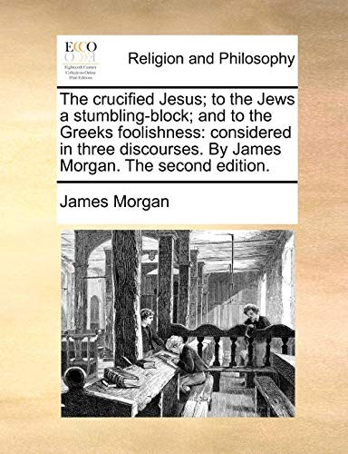 The crucified Jesus; to the Jews a stumbling-block; and to the Greeks foolishness: considered in three discourses. By James Morgan. The second edition. by James Morgan
