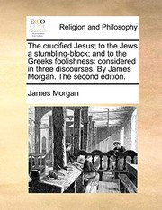 Cover of: The crucified Jesus; to the Jews a stumbling-block; and to the Greeks foolishness: considered in three discourses. By James Morgan. The second edition. | James Morgan