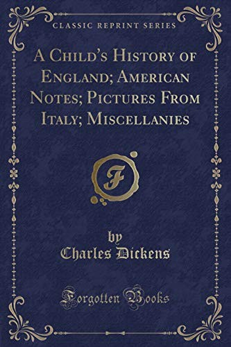 A Child's History of England; American Notes; Pictures From Italy; Miscellanies (Classic Reprint) by Charles Dickens