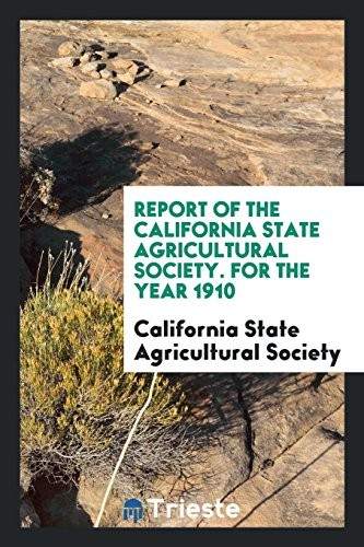 Report of the California State Agricultural Society. For the Year 1910 by California State Agricultural Society