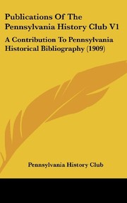 Cover of: Publications Of The Pennsylvania History Club V1: A Contribution To Pennsylvania Historical Bibliography (1909) | Pennsylvania History Club