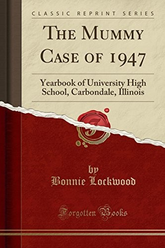 The Mummy Case of 1947: Yearbook of University High School, Carbondale, Illinois (Classic Reprint) by Bonnie Lockwood