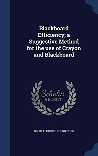 Blackboard Efficiency; a Suggestive Method for the use of Crayon and Blackboard by Robert Fletcher Young Pierce