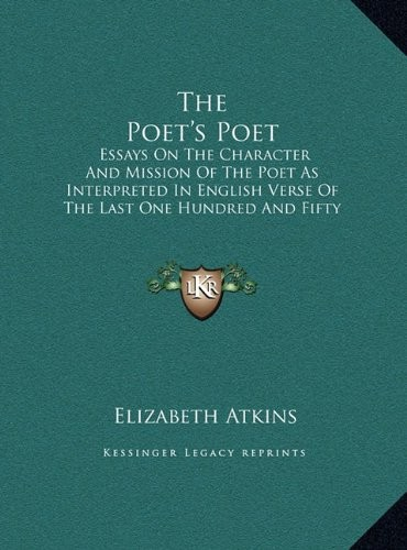 The Poet's Poet: Essays On The Character And Mission Of The Poet As Interpreted In English Verse Of The Last One Hundred And Fifty Years by Elizabeth Atkins