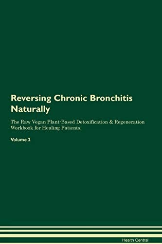 Reversing Chronic Bronchitis Naturally the Raw Vegan Plant-Based Detoxification & Regeneration Workbook for Healing Patients. Volume 2 by Health Central