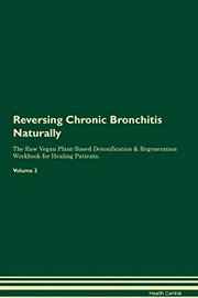 Cover of: Reversing Chronic Bronchitis Naturally the Raw Vegan Plant-Based Detoxification & Regeneration Workbook for Healing Patients. Volume 2 | Health Central