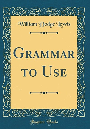 Grammar to Use (Classic Reprint) by William Dodge Lewis