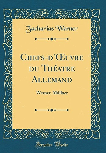 Chefs-d'Œuvre du Théatre Allemand: Werner, Müllner (Classic Reprint) (French Edition) by Zacharias Werner