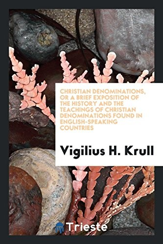 Christian denominations, or A brief exposition of the history and the teachings of Christian denominations found in English-speaking countries by Vigilius H. Krull