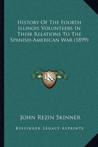 History Of The Fourth Illinois Volunteers In Their Relations To The Spanish-American War (1899) by John Rezin Skinner