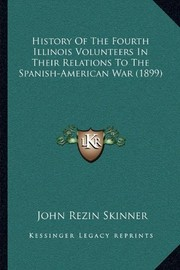 Cover of: History Of The Fourth Illinois Volunteers In Their Relations To The Spanish-American War (1899) | John Rezin Skinner