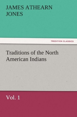 Traditions of the North American Indians, Vol. 1 (TREDITION CLASSICS) by James Athearn Jones