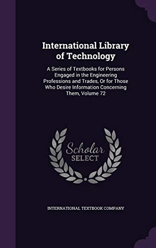 International Library of Technology: A Series of Textbooks for Persons Engaged in the Engineering Professions and Trades, or for Those Who Desire Information Concerning Them, Volume 72 by