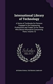 Cover of: International Library of Technology: A Series of Textbooks for Persons Engaged in the Engineering Professions and Trades, or for Those Who Desire Information Concerning Them, Volume 72 |