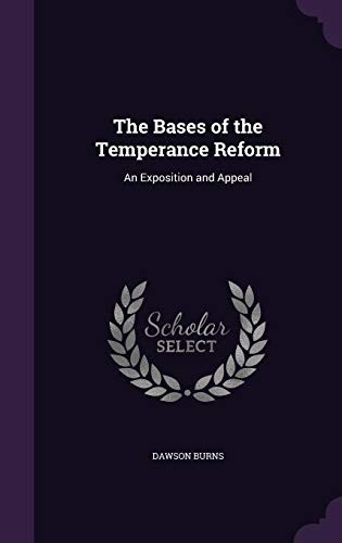 The Bases of the Temperance Reform: An Exposition and Appeal by Dawson Burns