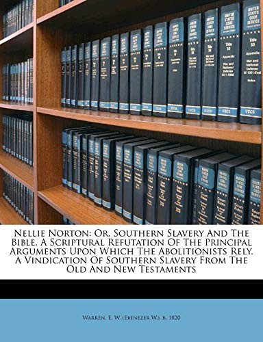 Nellie Norton: or, Southern slavery and the Bible. A Scriptural refutation of the principal arguments upon which the abolitionists rely. A vindication ... slavery from the Old and New Testaments by