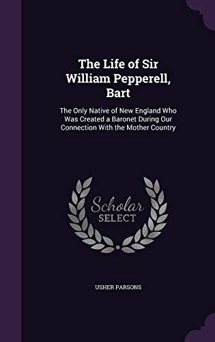 The Life of Sir William Pepperell, Bart: The Only Native of New England Who Was Created a Baronet During Our Connection with the Mother Country by Usher Parsons