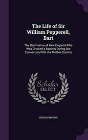 Cover of: The Life of Sir William Pepperell, Bart: The Only Native of New England Who Was Created a Baronet During Our Connection with the Mother Country | Usher Parsons