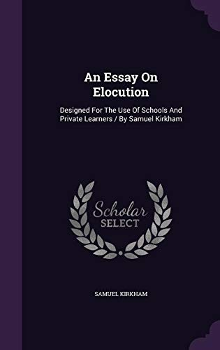 An Essay on Elocution: Designed for the Use of Schools and Private Learners / By Samuel Kirkham by Samuel Kirkham