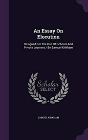 Cover of: An Essay on Elocution: Designed for the Use of Schools and Private Learners / By Samuel Kirkham | Samuel Kirkham