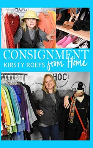 Consignment from Home: A Step-by-Step Guide Written from Two Decades in the Retail Trenches by Kirsty Roefs