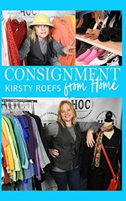 Cover of: Consignment from Home: A Step-by-Step Guide Written from Two Decades in the Retail Trenches | Kirsty Roefs