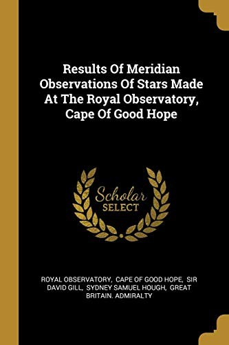 Results Of Meridian Observations Of Stars Made At The Royal Observatory, Cape Of Good Hope by Royal Observatory